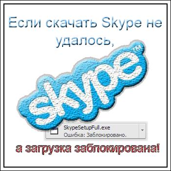 Если скачать Skype не удалось, а загрузка заблокирована!